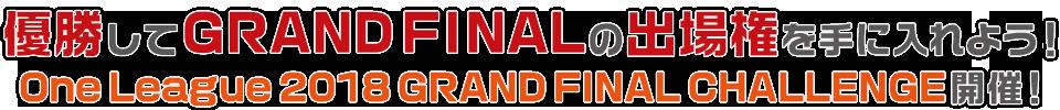優勝してGRAND FINALの出場権を手に入れよう! One League 2018 GRAND FINAL CHALLENGE 開催!