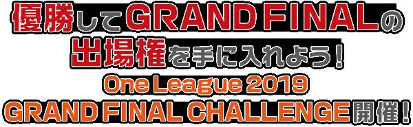 優勝してGRAND FINALの出場権を手に入れよう! One League 2019 GRAND FINAL CHALLENGE 開催!