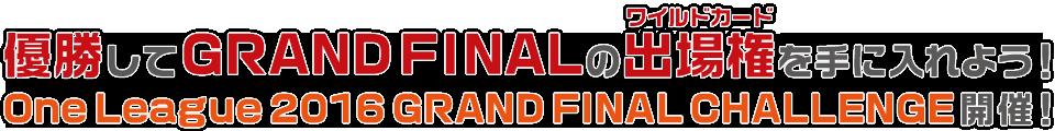 優勝してGRAND FINALの出場権(ワイルドカード)を手に入れよう! One League 2016 GRAND FINAL CHALLENGE 開催!