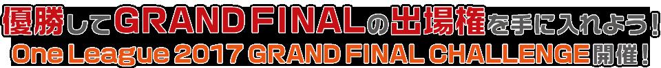 優勝してGRAND FINALの出場権を手に入れよう! One League 2017 GRAND FINAL CHALLENGE 開催!